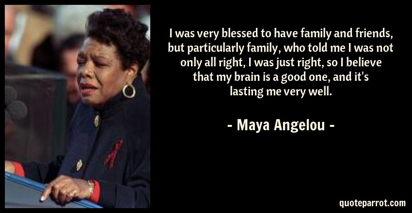 Maya Angelou Quote: I was very blessed to have family and friends, but particularly family, who told me I was not only all right, I was just right, so I believe that my brain is a good one, and it's lasting me very well.