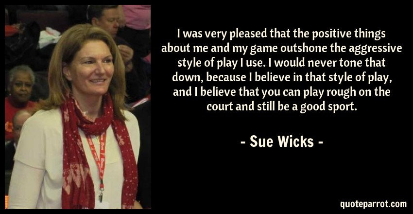 Sue Wicks Quote: I was very pleased that the positive things about me and my game outshone the aggressive style of play I use. I would never tone that down, because I believe in that style of play, and I believe that you can play rough on the court and still be a good sport.