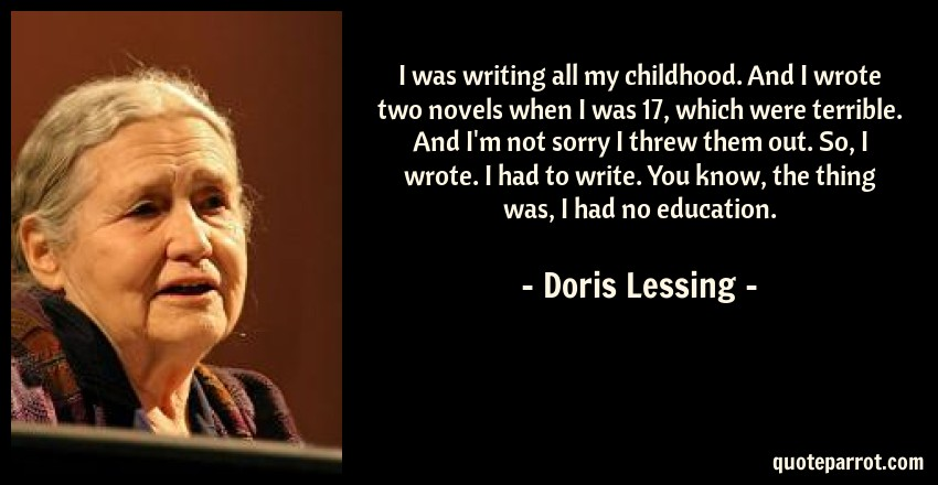Doris Lessing Quote: I was writing all my childhood. And I wrote two novels when I was 17, which were terrible. And I'm not sorry I threw them out. So, I wrote. I had to write. You know, the thing was, I had no education.
