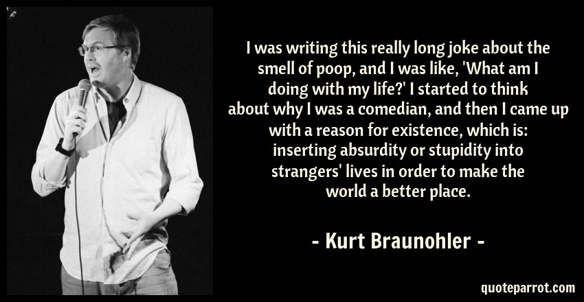 Kurt Braunohler Quote: I was writing this really long joke about the smell of poop, and I was like, 'What am I doing with my life?' I started to think about why I was a comedian, and then I came up with a reason for existence, which is: inserting absurdity or stupidity into strangers' lives in order to make the world a better place.