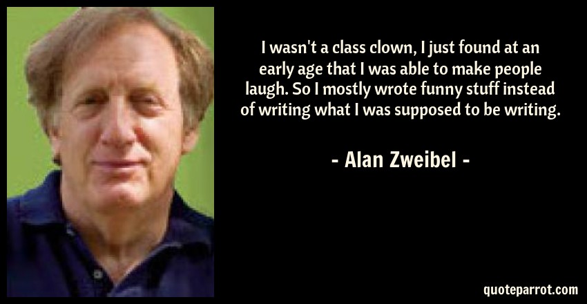Alan Zweibel Quote: I wasn't a class clown, I just found at an early age that I was able to make people laugh. So I mostly wrote funny stuff instead of writing what I was supposed to be writing.