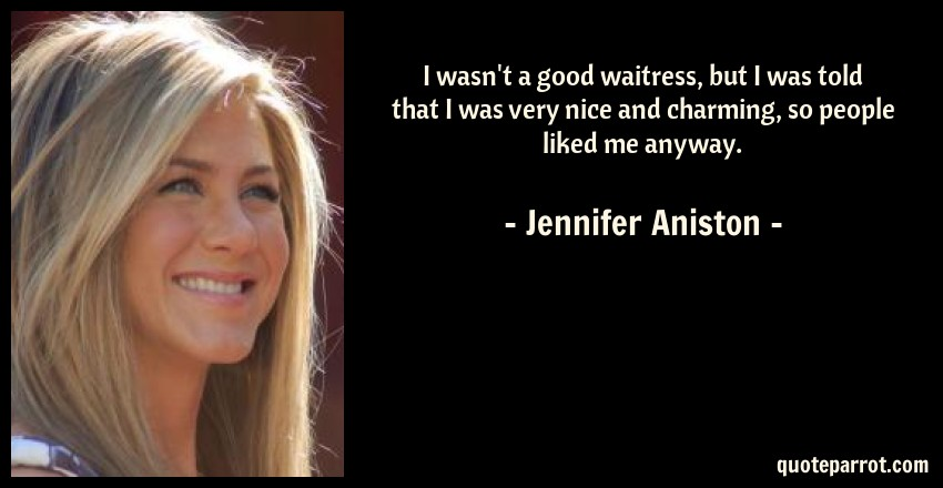 Jennifer Aniston Quote: I wasn't a good waitress, but I was told that I was very nice and charming, so people liked me anyway.