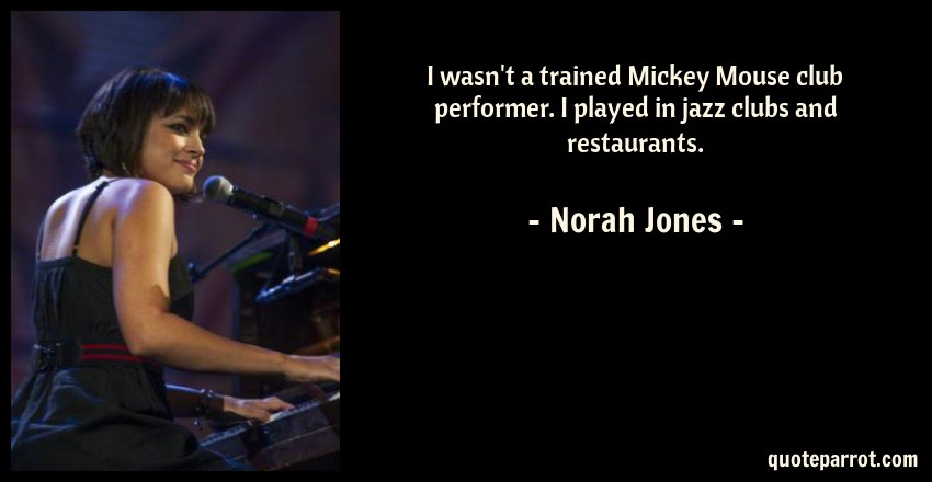 Norah Jones Quote: I wasn't a trained Mickey Mouse club performer. I played in jazz clubs and restaurants.