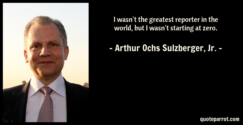 Arthur Ochs Sulzberger, Jr. Quote: I wasn't the greatest reporter in the world, but I wasn't starting at zero.