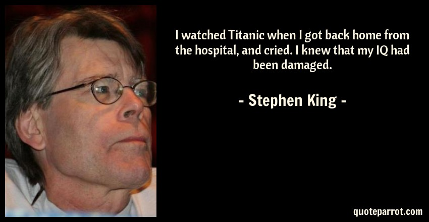 Stephen King Quote: I watched Titanic when I got back home from the hospital, and cried. I knew that my IQ had been damaged.