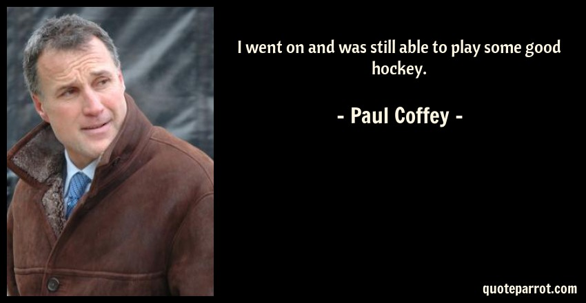 Paul Coffey Quote: I went on and was still able to play some good hockey.