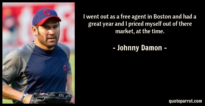 Johnny Damon Quote: I went out as a free agent in Boston and had a great year and I priced myself out of there market, at the time.