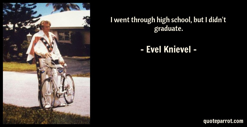Evel Knievel Quote: I went through high school, but I didn't graduate.