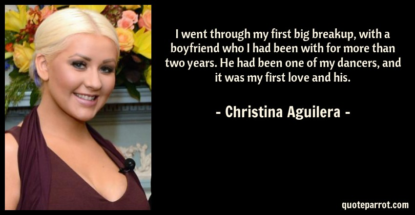 Christina Aguilera Quote: I went through my first big breakup, with a boyfriend who I had been with for more than two years. He had been one of my dancers, and it was my first love and his.
