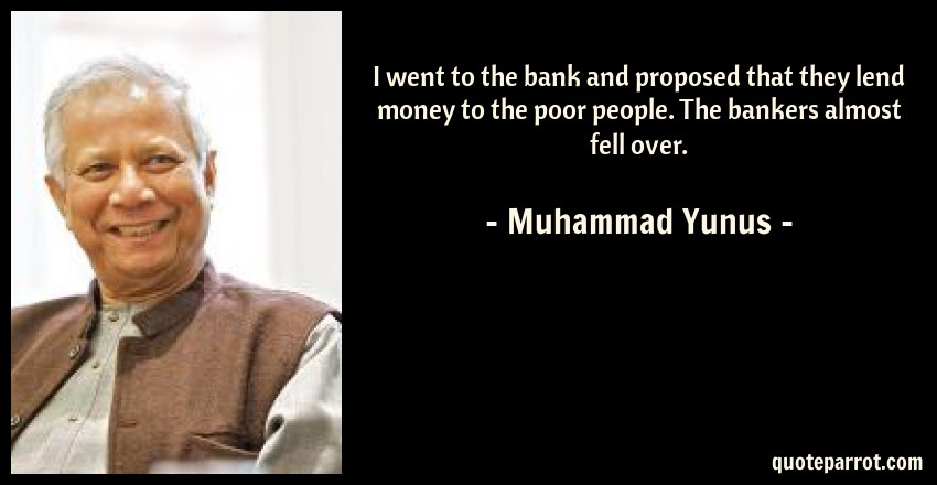 Muhammad Yunus Quote: I went to the bank and proposed that they lend money to the poor people. The bankers almost fell over.