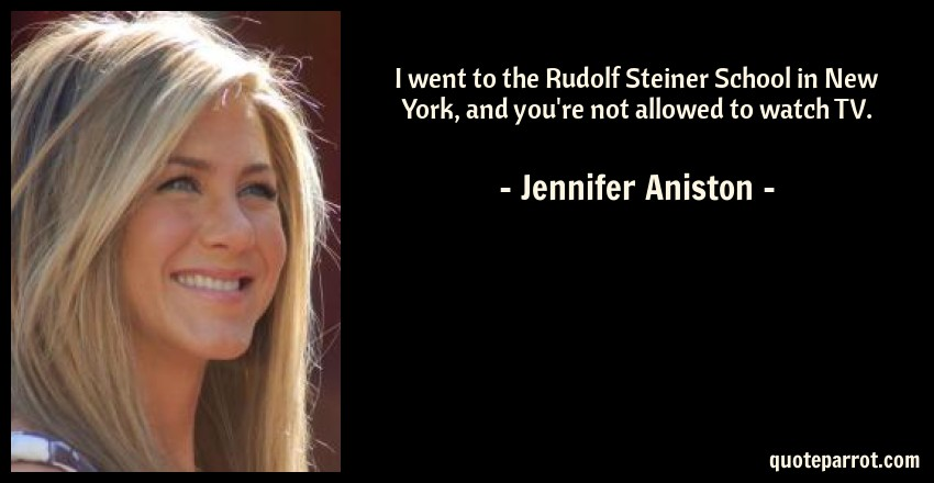 Jennifer Aniston Quote: I went to the Rudolf Steiner School in New York, and you're not allowed to watch TV.