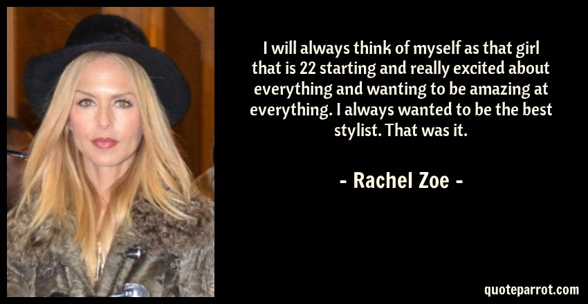 Rachel Zoe Quote: I will always think of myself as that girl that is 22 starting and really excited about everything and wanting to be amazing at everything. I always wanted to be the best stylist. That was it.