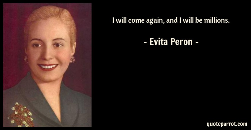 Evita Peron Quote: I will come again, and I will be millions.