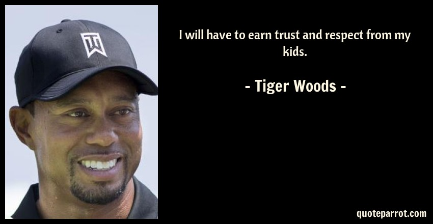 Tiger Woods Quote: I will have to earn trust and respect from my kids.