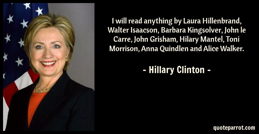 Hillary Clinton Quote: I will read anything by Laura Hillenbrand, Walter Isaacson, Barbara Kingsolver, John le Carre, John Grisham, Hilary Mantel, Toni Morrison, Anna Quindlen and Alice Walker.