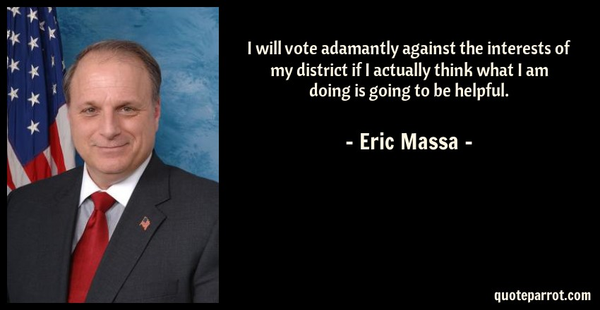 Eric Massa Quote: I will vote adamantly against the interests of my district if I actually think what I am doing is going to be helpful.