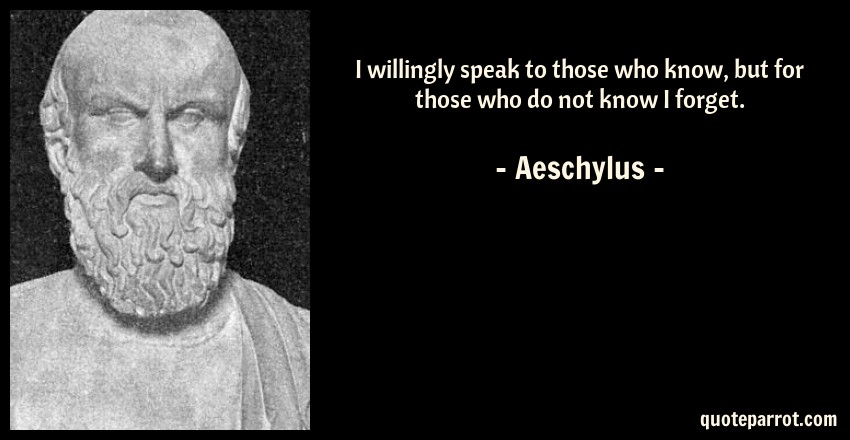 Aeschylus Quote: I willingly speak to those who know, but for those who do not know I forget.