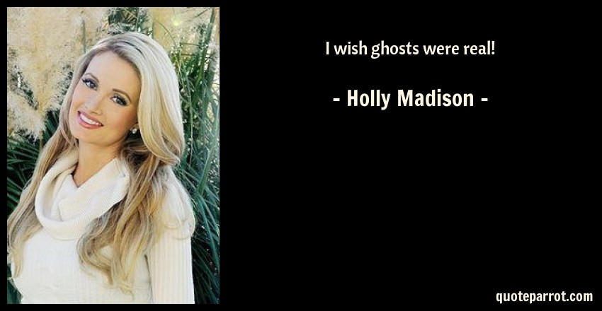 Holly Madison Quote: I wish ghosts were real!
