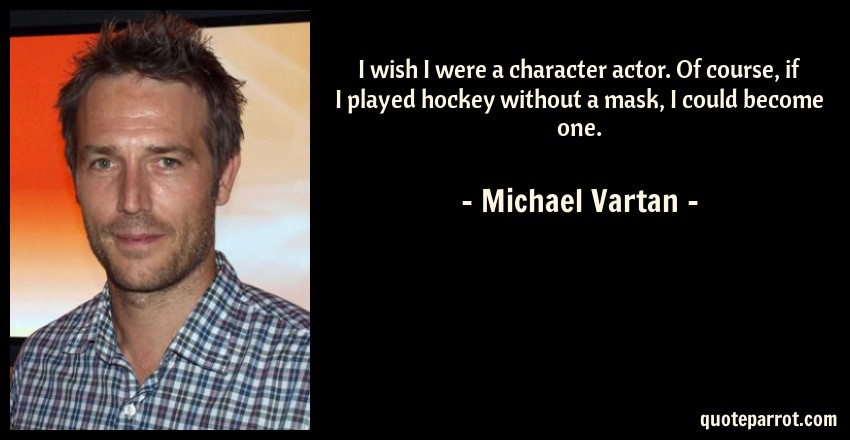 Michael Vartan Quote: I wish I were a character actor. Of course, if I played hockey without a mask, I could become one.