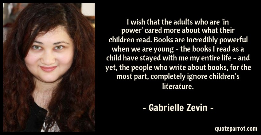 Gabrielle Zevin Quote: I wish that the adults who are 'in power' cared more about what their children read. Books are incredibly powerful when we are young - the books I read as a child have stayed with me my entire life - and yet, the people who write about books, for the most part, completely ignore children's literature.