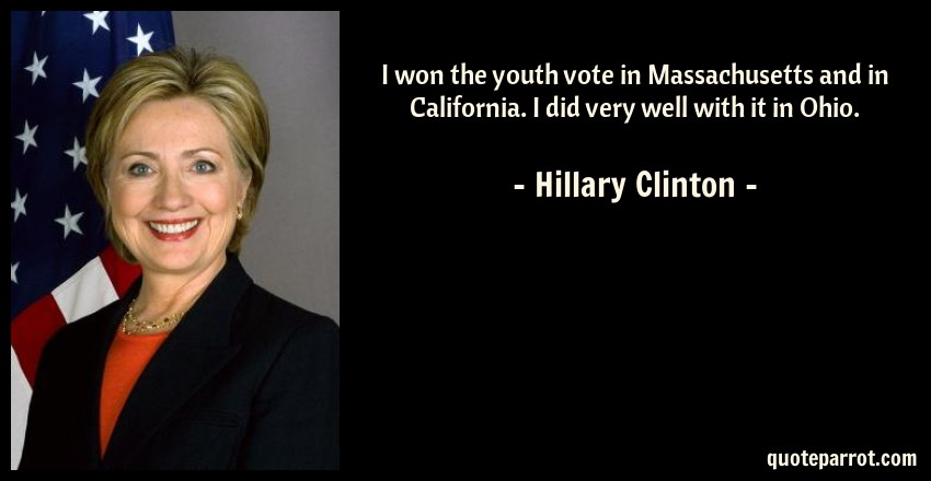 Hillary Clinton Quote: I won the youth vote in Massachusetts and in California. I did very well with it in Ohio.