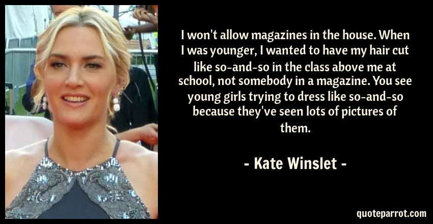 Kate Winslet Quote: I won't allow magazines in the house. When I was younger, I wanted to have my hair cut like so-and-so in the class above me at school, not somebody in a magazine. You see young girls trying to dress like so-and-so because they've seen lots of pictures of them.