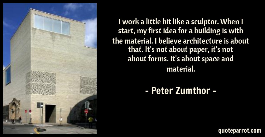 Peter Zumthor Quote: I work a little bit like a sculptor. When I start, my first idea for a building is with the material. I believe architecture is about that. It's not about paper, it's not about forms. It's about space and material.