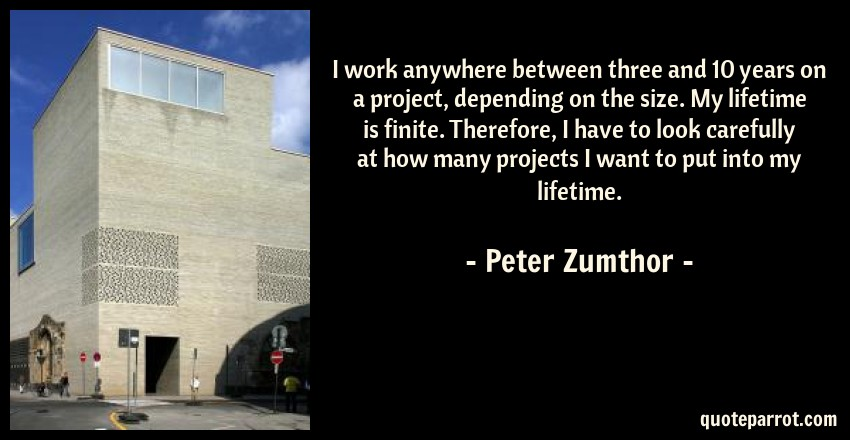 Peter Zumthor Quote: I work anywhere between three and 10 years on a project, depending on the size. My lifetime is finite. Therefore, I have to look carefully at how many projects I want to put into my lifetime.