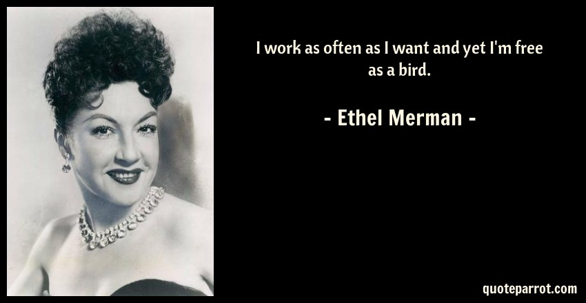 Ethel Merman Quote: I work as often as I want and yet I'm free as a bird.