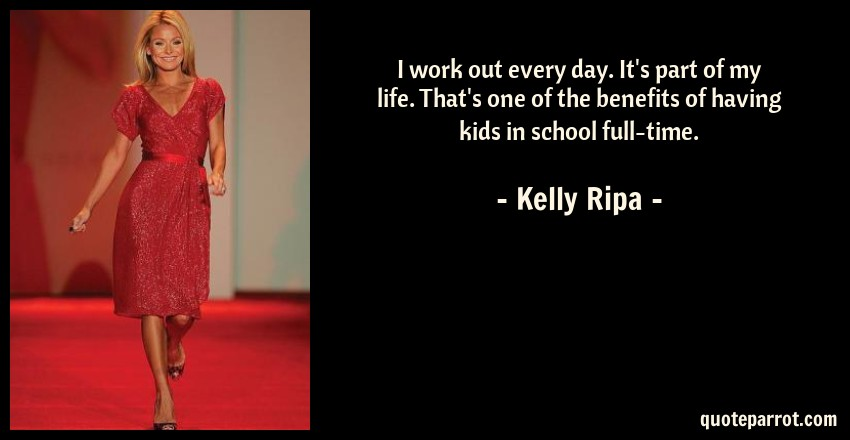 Kelly Ripa Quote: I work out every day. It's part of my life. That's one of the benefits of having kids in school full-time.