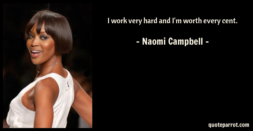 Naomi Campbell Quote: I work very hard and I'm worth every cent.