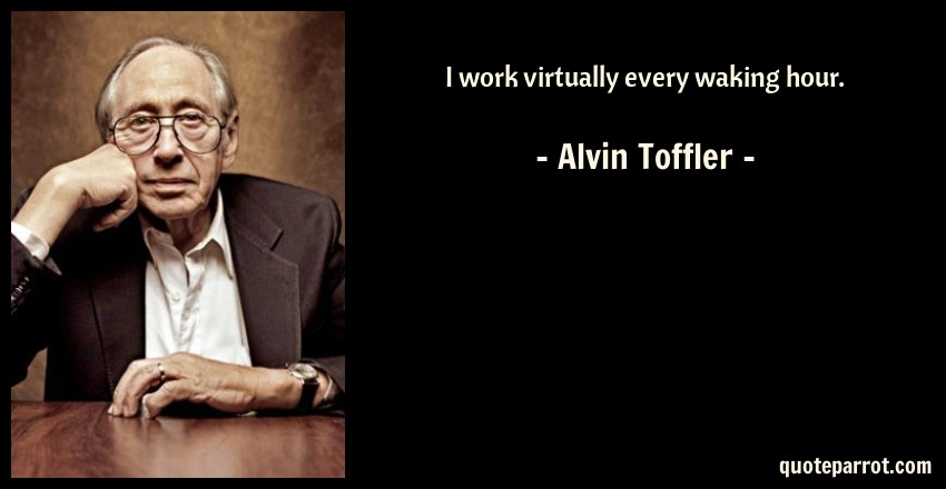 Alvin Toffler Quote: I work virtually every waking hour.