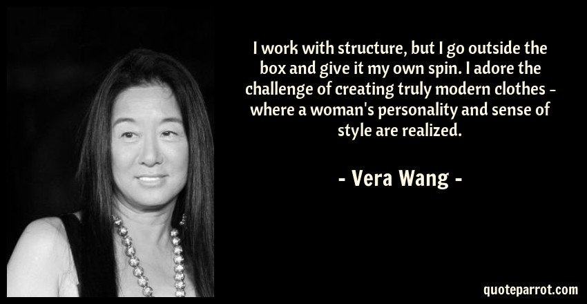 Vera Wang Quote: I work with structure, but I go outside the box and give it my own spin. I adore the challenge of creating truly modern clothes - where a woman's personality and sense of style are realized.