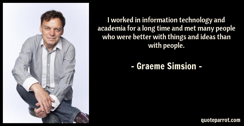 Graeme Simsion Quote: I worked in information technology and academia for a long time and met many people who were better with things and ideas than with people.