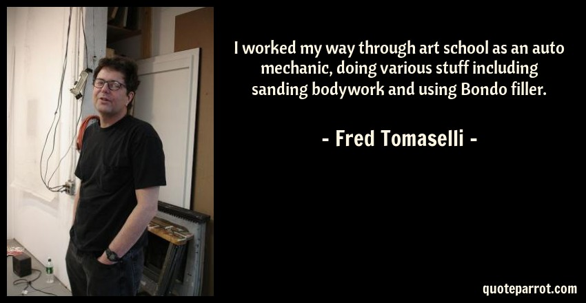 Fred Tomaselli Quote: I worked my way through art school as an auto mechanic, doing various stuff including sanding bodywork and using Bondo filler.