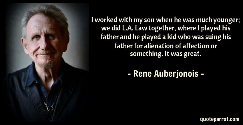 Rene Auberjonois Quote: I worked with my son when he was much younger; we did L.A. Law together, where I played his father and he played a kid who was suing his father for alienation of affection or something. It was great.