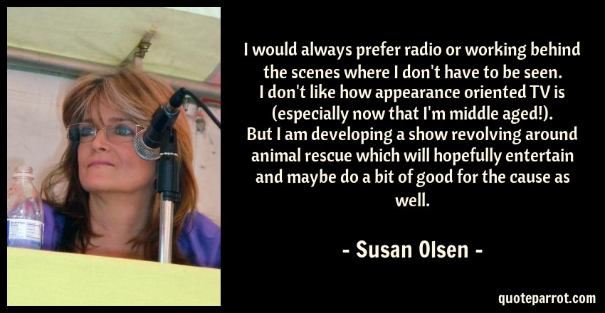 Susan Olsen Quote: I would always prefer radio or working behind the scenes where I don't have to be seen. I don't like how appearance oriented TV is (especially now that I'm middle aged!). But I am developing a show revolving around animal rescue which will hopefully entertain and maybe do a bit of good for the cause as well.