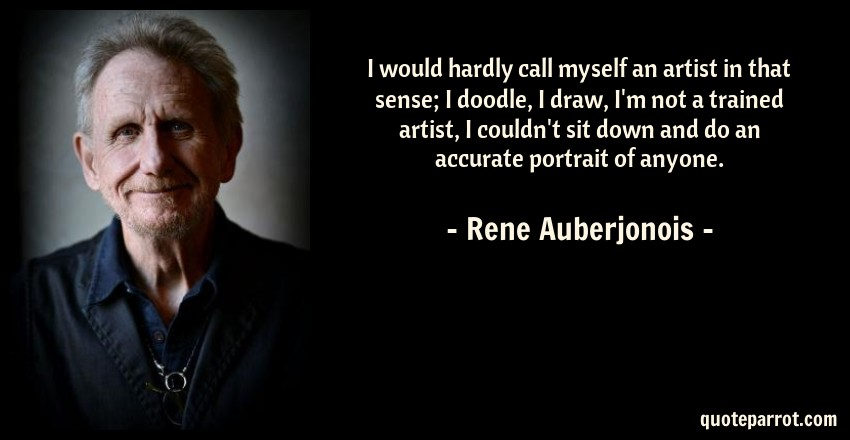 Rene Auberjonois Quote: I would hardly call myself an artist in that sense; I doodle, I draw, I'm not a trained artist, I couldn't sit down and do an accurate portrait of anyone.
