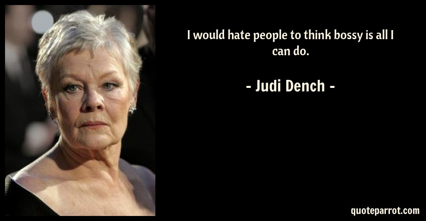 Judi Dench Quote: I would hate people to think bossy is all I can do.