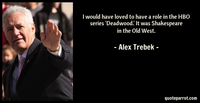 Alex Trebek Quote: I would have loved to have a role in the HBO series 'Deadwood.' It was Shakespeare in the Old West.