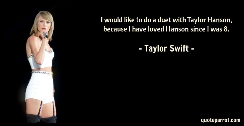 Taylor Swift Quote: I would like to do a duet with Taylor Hanson, because I have loved Hanson since I was 8.