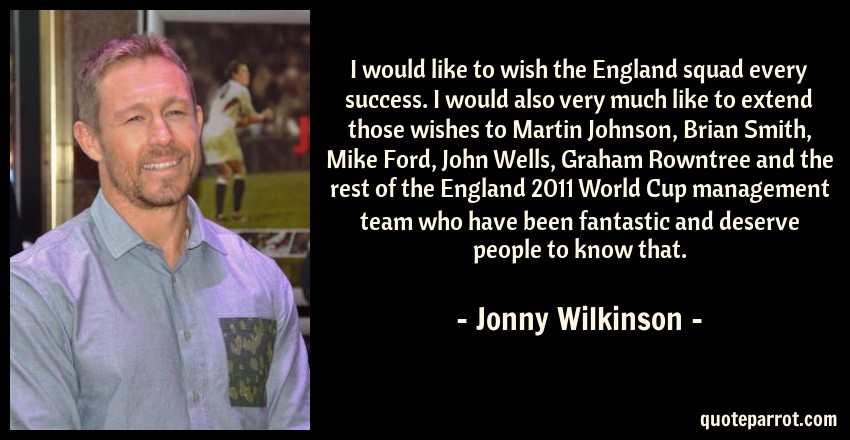 Jonny Wilkinson Quote: I would like to wish the England squad every success. I would also very much like to extend those wishes to Martin Johnson, Brian Smith, Mike Ford, John Wells, Graham Rowntree and the rest of the England 2011 World Cup management team who have been fantastic and deserve people to know that.