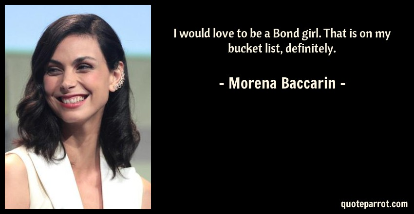 Morena Baccarin Quote: I would love to be a Bond girl. That is on my bucket list, definitely.