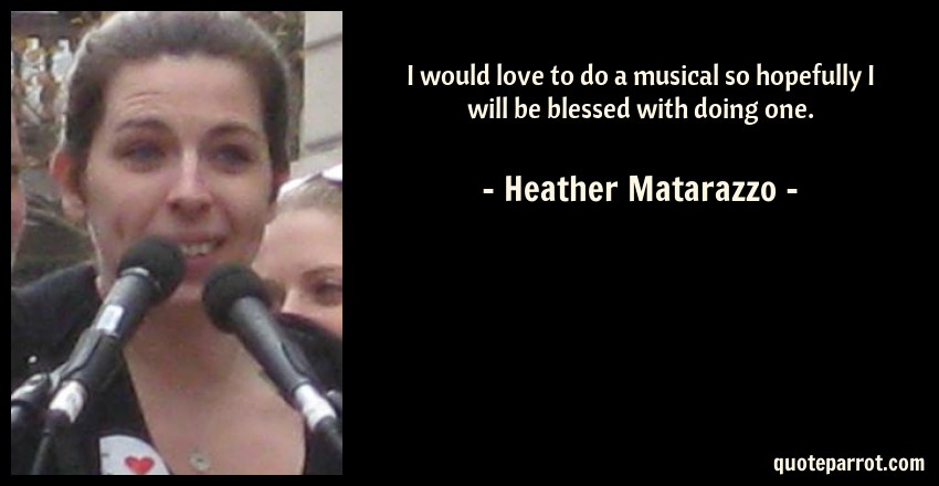 Heather Matarazzo Quote: I would love to do a musical so hopefully I will be blessed with doing one.