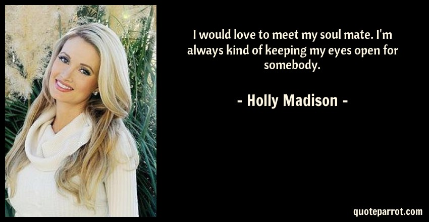 Holly Madison Quote: I would love to meet my soul mate. I'm always kind of keeping my eyes open for somebody.