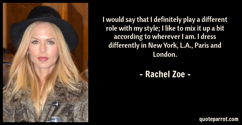 Rachel Zoe Quote: I would say that I definitely play a different role with my style; I like to mix it up a bit according to wherever I am. I dress differently in New York, L.A., Paris and London.