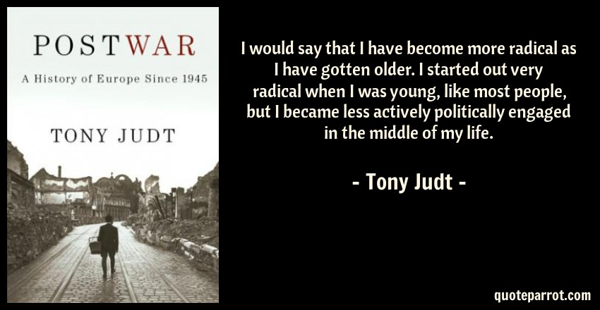 Tony Judt Quote: I would say that I have become more radical as I have gotten older. I started out very radical when I was young, like most people, but I became less actively politically engaged in the middle of my life.