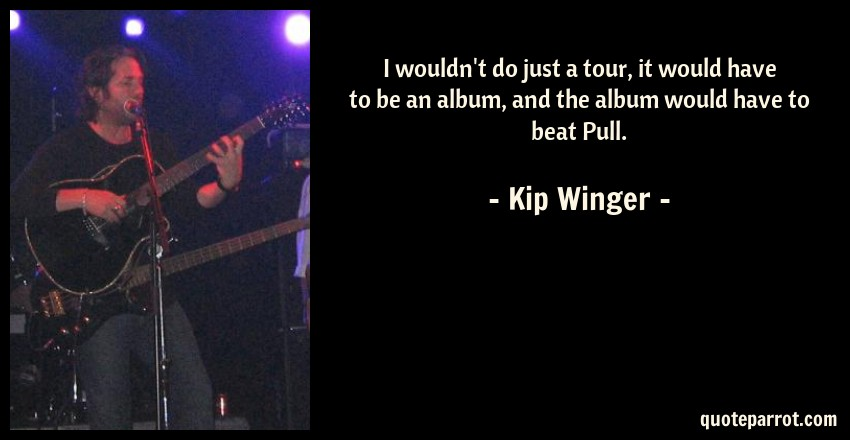 Kip Winger Quote: I wouldn't do just a tour, it would have to be an album, and the album would have to beat Pull.