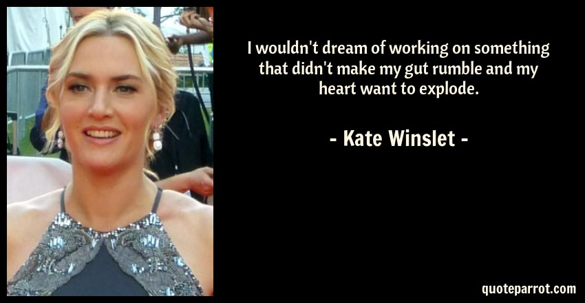Kate Winslet Quote: I wouldn't dream of working on something that didn't make my gut rumble and my heart want to explode.