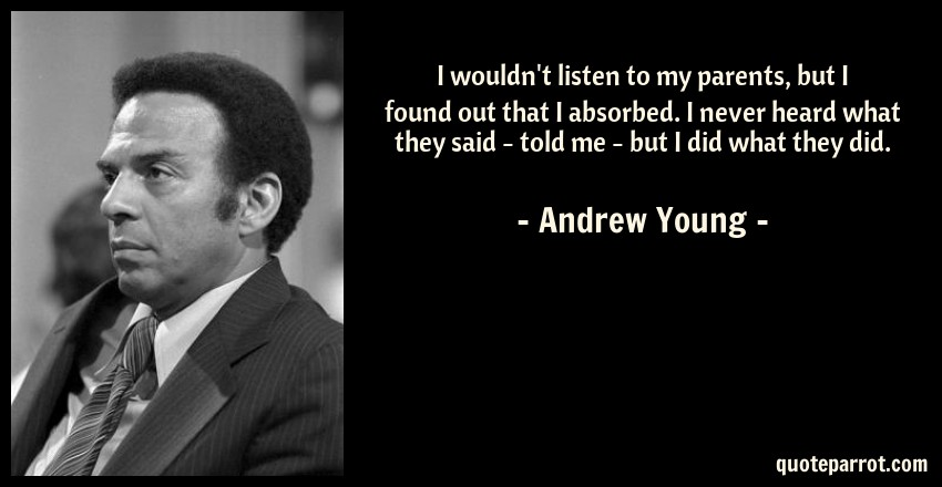 Andrew Young Quote: I wouldn't listen to my parents, but I found out that I absorbed. I never heard what they said - told me - but I did what they did.